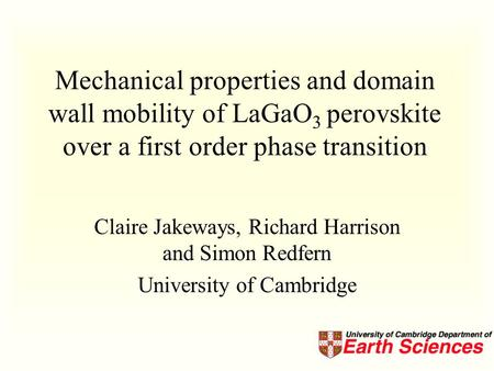 Mechanical properties and domain wall mobility of LaGaO 3 perovskite over a first order phase transition Claire Jakeways, Richard Harrison and Simon Redfern.