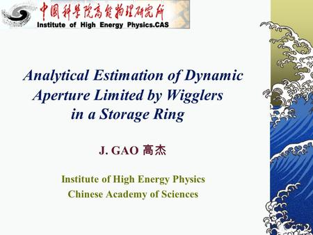 Analytical Estimation of Dynamic Aperture Limited by Wigglers in a Storage Ring J. GAO 高杰 Institute of High Energy Physics Chinese Academy of Sciences.