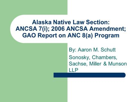 Alaska Native Law Section: ANCSA 7(i); 2006 ANCSA Amendment; GAO Report on ANC 8(a) Program By: Aaron M. Schutt Sonosky, Chambers, Sachse, Miller & Munson.