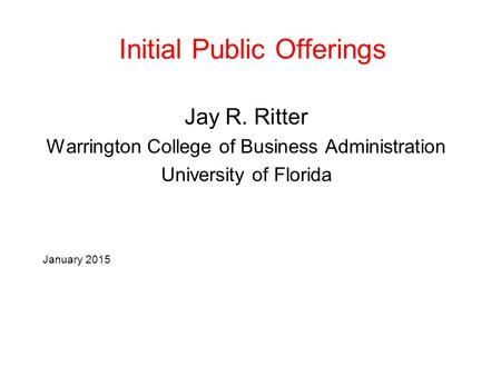 Initial Public Offerings Jay R. Ritter Warrington College of Business Administration University of Florida January 2015.