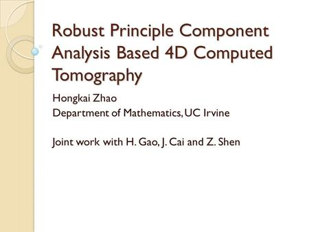 Robust Principle Component Analysis Based 4D Computed Tomography Hongkai Zhao Department of Mathematics, UC Irvine Joint work with H. Gao, J. Cai and Z.