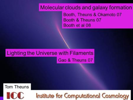 Tom Theuns, Durham Molecular clouds and galaxy formation Booth, Theuns & Okamoto 07 Booth & Theuns 07 Booth et al 08 Lighting the Universe with Filaments.