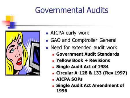 Governmental Audits AICPA early work GAO and Comptroller General Need for extended audit work Government Audit Standards Yellow Book + Revisions Single.
