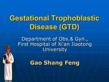 Gestational Trophoblastic Disease (GTD) Department of Obs. & Gyn., First Hospital of Xi ' an Jiaotong University Gao Shang Feng.