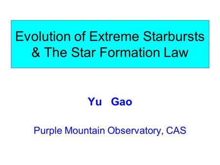 Evolution of Extreme Starbursts & The Star Formation Law Yu Gao Purple Mountain Observatory, CAS.