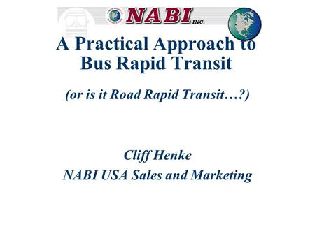 A Practical Approach to Bus Rapid Transit (or is it Road Rapid Transit…?) Cliff Henke NABI USA Sales and Marketing.