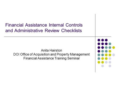 Financial Assistance Internal Controls and Administrative Review Checklists Anita Hairston DOI Office of Acquisition and Property Management Financial.