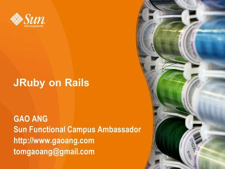 1 JRuby on Rails GAO ANG Sun Functional Campus Ambassador  1.