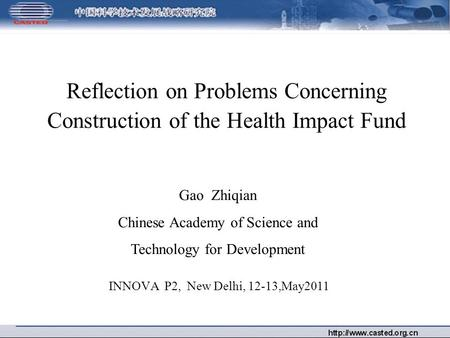 Reflection on Problems Concerning Construction of the Health Impact Fund INNOVA P2, New Delhi, 12-13,May2011 Gao Zhiqian Chinese Academy of Science and.