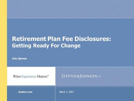 March 1, 2007steptoe.com Retirement Plan Fee Disclosures: Getting Ready For Change Eric Serron.