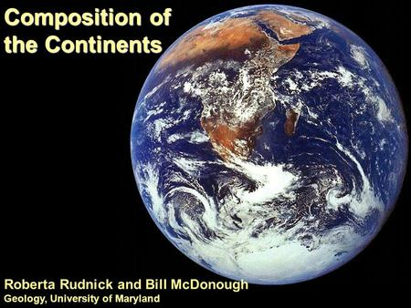 Composition of the Continents Roberta Rudnick and Bill McDonough Geology, University of Maryland.