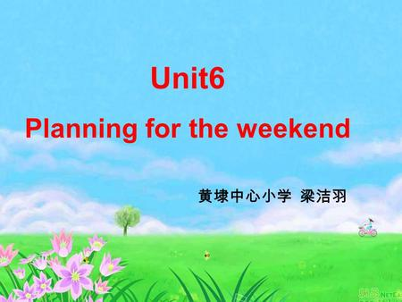 Unit6 Planning for the weekend 黄埭中心小学 梁洁羽 by the way 顺便问一下.