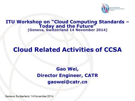 "Geneva, Switzerland, 14 November 2014 Cloud Related Activities of CCSA Gao Wei, Director Engineer, CATR ITU Workshop on ""Cloud Computing."