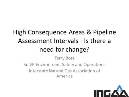 High Consequence Areas & Pipeline Assessment Intervals –Is there a need for change? Terry Boss Sr. VP Environment Safety and Operations Interstate Natural.
