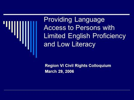 Providing Language Access to Persons with Limited English Proficiency and Low Literacy Region VI Civil Rights Colloquium March 29, 2006.