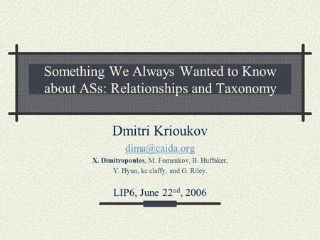Something We Always Wanted to Know about ASs: Relationships and Taxonomy Dmitri Krioukov X. Dimitropoulos, M. Fomenkov, B. Huffaker, Y.
