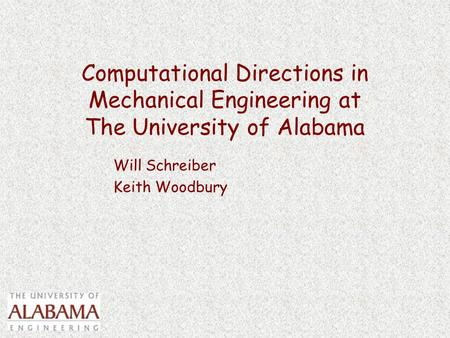 Computational Directions in Mechanical Engineering at The University of Alabama Will Schreiber Keith Woodbury.