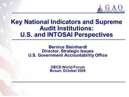 Key National Indicators and Supreme Audit Institutions: U.S. and INTOSAI Perspectives Bernice Steinhardt Director, Strategic Issues U.S. Government Accountability.