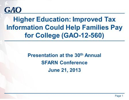 Higher Education: Improved Tax Information Could Help Families Pay for College (GAO-12-560) Presentation at the 30 th Annual SFARN Conference June 21,