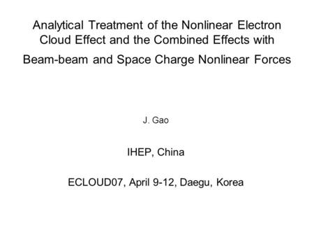 Analytical Treatment of the Nonlinear Electron Cloud Effect and the Combined Effects with Beam-beam and Space Charge Nonlinear Forces J. Gao IHEP, China.