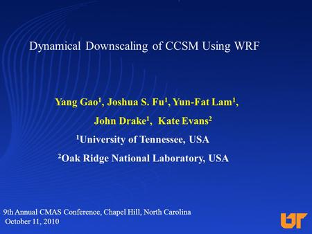 Dynamical Downscaling of CCSM Using WRF Yang Gao 1, Joshua S. Fu 1, Yun-Fat Lam 1, John Drake 1, Kate Evans 2 1 University of Tennessee, USA 2 Oak Ridge.