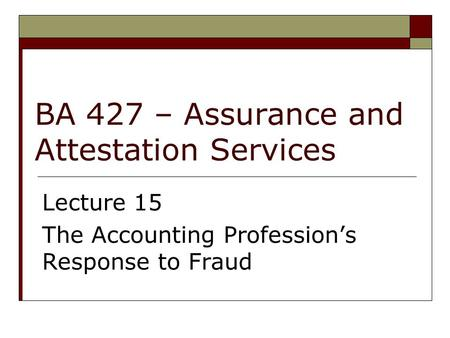 BA 427 – Assurance and Attestation Services Lecture 15 The Accounting Profession's Response to Fraud.