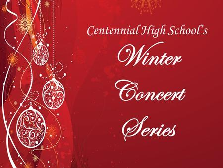 Centennial High School's Winter Concert Series. 2 Tuesday December 10th, 2014 Percussion Ensemble Jazz Band INTERMISSION Symphonic Band Wind Ensemble.