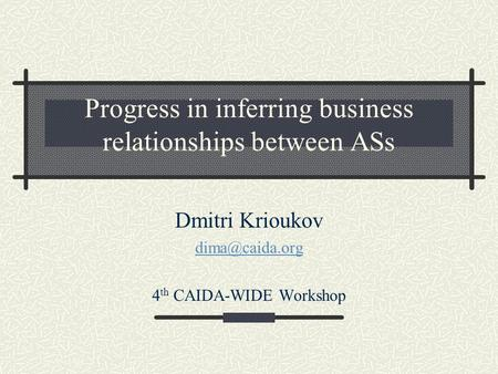 Progress in inferring business relationships between ASs Dmitri Krioukov 4 th CAIDA-WIDE Workshop.