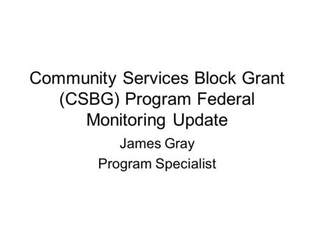 Community Services Block Grant (CSBG) Program Federal Monitoring Update James Gray Program Specialist.