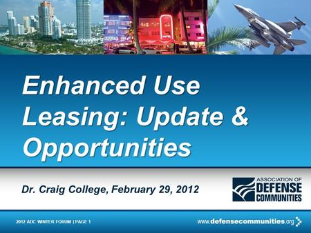 2012 ADC WINTER FORUM | PAGE 1 Enhanced Use Leasing: Update & Opportunities Dr. Craig College, February 29, 2012.