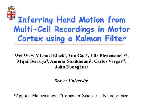 Inferring Hand Motion from Multi-Cell Recordings in Motor Cortex using a Kalman Filter Wei Wu*, Michael Black †, Yun Gao*, Elie Bienenstock* §, Mijail.