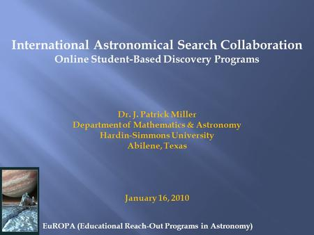 International Astronomical Search Collaboration Online Student-Based Discovery Programs Dr. J. Patrick Miller Department of Mathematics & Astronomy Hardin-Simmons.