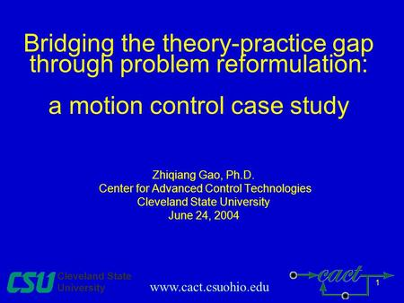 1 Bridging the theory-practice gap through problem reformulation: a motion control case study Zhiqiang Gao, Ph.D. Center for Advanced Control Technologies.