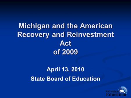 Michigan and the American Recovery and Reinvestment Act of 2009 April 13, 2010 State Board of Education.