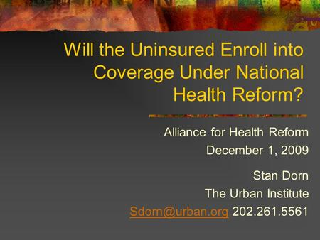 Will the Uninsured Enroll into Coverage Under National Health Reform? Alliance for Health Reform December 1, 2009 Stan Dorn The Urban Institute