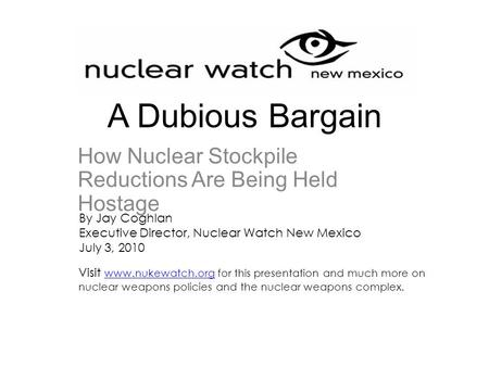 A Dubious Bargain How Nuclear Stockpile Reductions Are Being Held Hostage By Jay Coghlan Executive Director, Nuclear Watch New Mexico July 3, 2010 Visit.