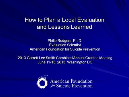 How to Plan a Local Evaluation and Lessons Learned Philip Rodgers, Ph.D. Evaluation Scientist American Foundation for Suicide Prevention 2013 Garrett Lee.