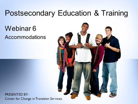 Postsecondary Education & Training Webinar 6 Accommodations PRESENTED BY: Center for Change in Transition Services.