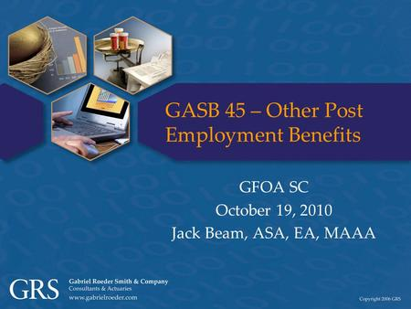 GASB 45 – Other Post Employment Benefits GFOA SC October 19, 2010 Jack Beam, ASA, EA, MAAA.