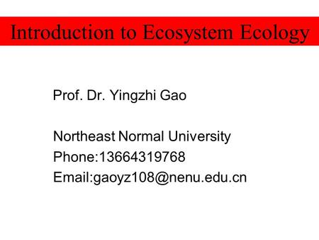 Prof. Dr. Yingzhi Gao Northeast Normal University Phone:13664319768 Introduction to Ecosystem Ecology.