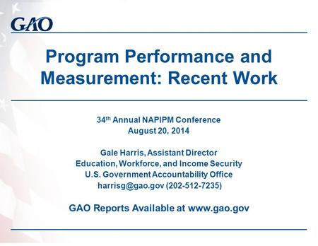 Program Performance and Measurement: Recent Work 34 th Annual NAPIPM Conference August 20, 2014 Gale Harris, Assistant Director Education, Workforce, and.
