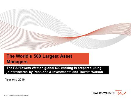 © 2011 Towers Watson. All rights reserved. The World's 500 Largest Asset Managers The P&I/Towers Watson global 500 ranking is prepared using joint research.