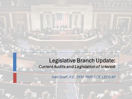 Legislative Branch Update: Current Audits and Legislation of Interest Ivan Graff, P.E., CFM, PMP, CCE, LEED AP.