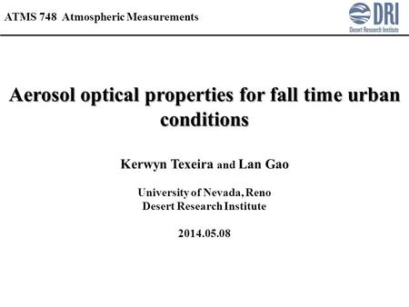Aerosol optical properties for fall time urban conditions Kerwyn Texeira and Lan Gao University of Nevada, Reno Desert Research Institute 2014.05.08 ATMS.