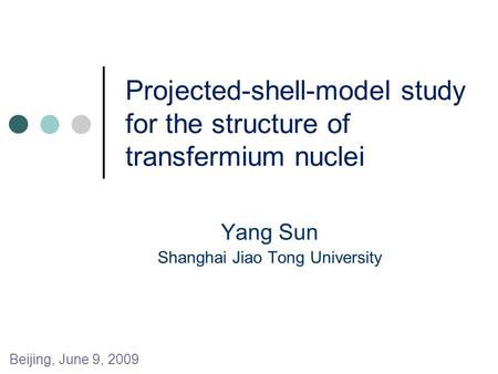 Projected-shell-model study for the structure of transfermium nuclei Yang Sun Shanghai Jiao Tong University Beijing, June 9, 2009.