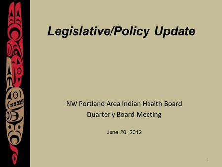 1 Legislative/Policy Update NW Portland Area Indian Health Board Quarterly Board Meeting June 20, 2012.