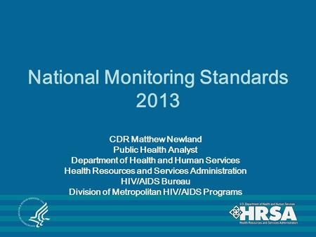 National Monitoring Standards 2013 CDR Matthew Newland Public Health Analyst Department of Health and Human Services Health Resources and Services Administration.