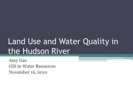 Land Use and Water Quality in the Hudson River Amy Gao GIS in Water Resources November 16, 2010.