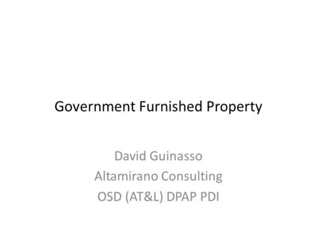 Government Furnished Property David Guinasso Altamirano Consulting OSD (AT&L) DPAP PDI.