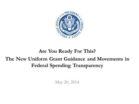 Are You Ready For This? The New Uniform Grant Guidance and Movements in Federal Spending Transparency May 20, 2014.